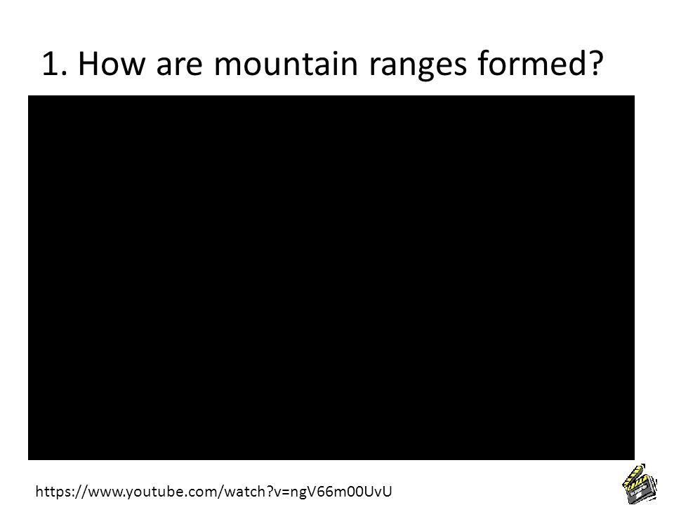 1. How are mountain ranges formed? https://www.youtube.com/watch?v=ngV66m00UvU