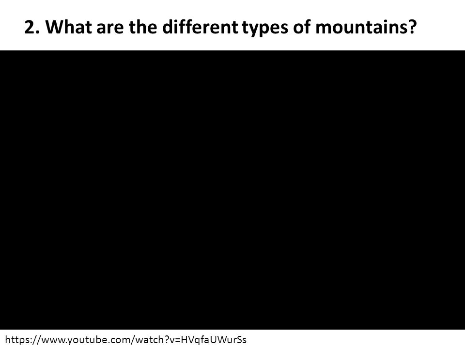 2. What are the different types of mountains? https://www.youtube.com/watch?v=HVqfaUWurSs