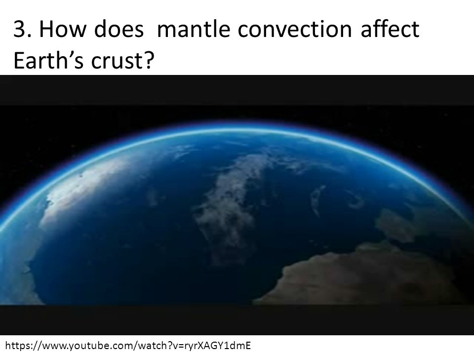 3. How does mantle convection affect Earth's crust? https://www.youtube.com/watch?v=ryrXAGY1dmE