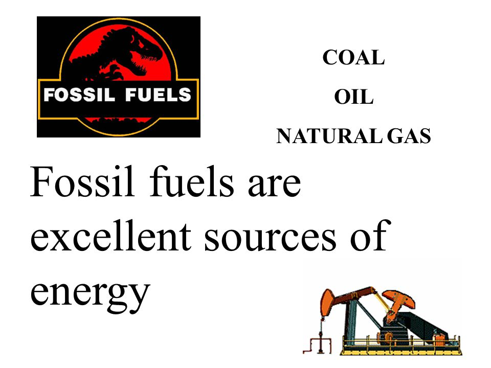 Fossil fuels are excellent sources of energy COAL OIL NATURAL GAS