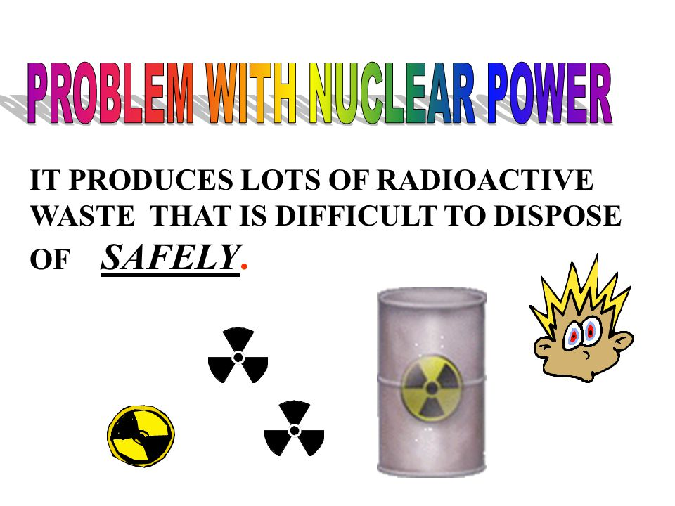 IT PRODUCES LOTS OF RADIOACTIVE WASTE THAT IS DIFFICULT TO DISPOSE OF SAFELY.