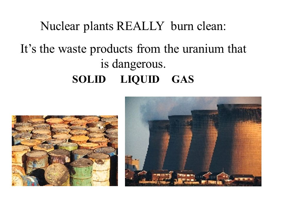 SOLID LIQUID GAS Nuclear plants REALLY burn clean: It's the waste products from the uranium that is dangerous.