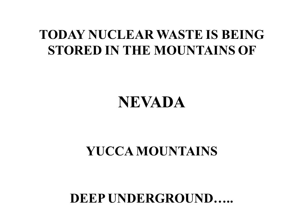 TODAY NUCLEAR WASTE IS BEING STORED IN THE MOUNTAINS OF NEVADA YUCCA MOUNTAINS DEEP UNDERGROUND…..