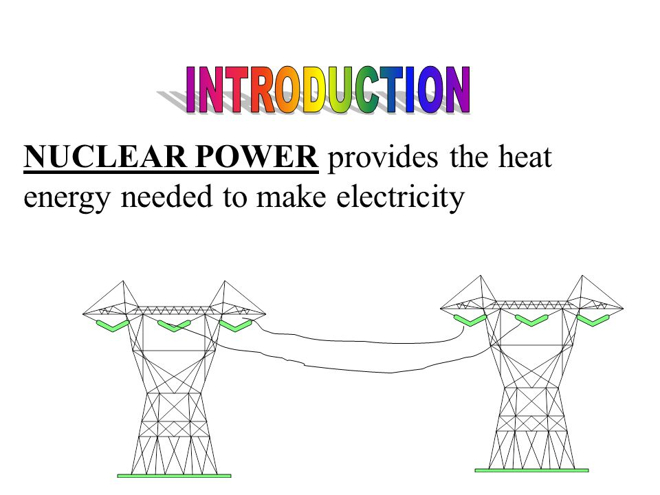 NUCLEAR POWER provides the heat energy needed to make electricity