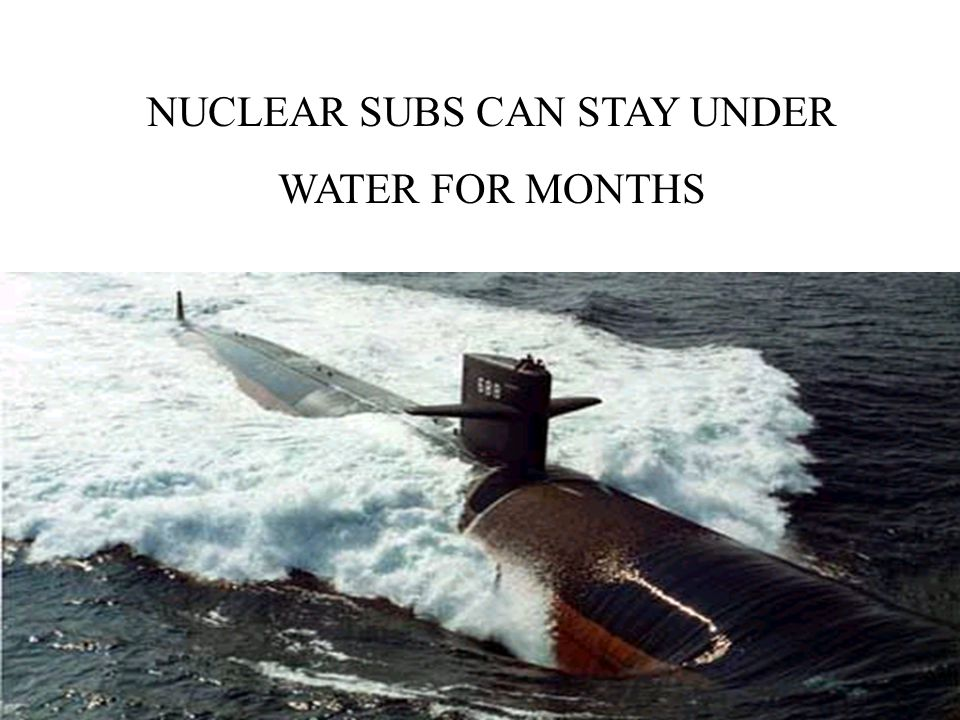 NUCLEAR SUBS CAN STAY UNDER WATER FOR MONTHS