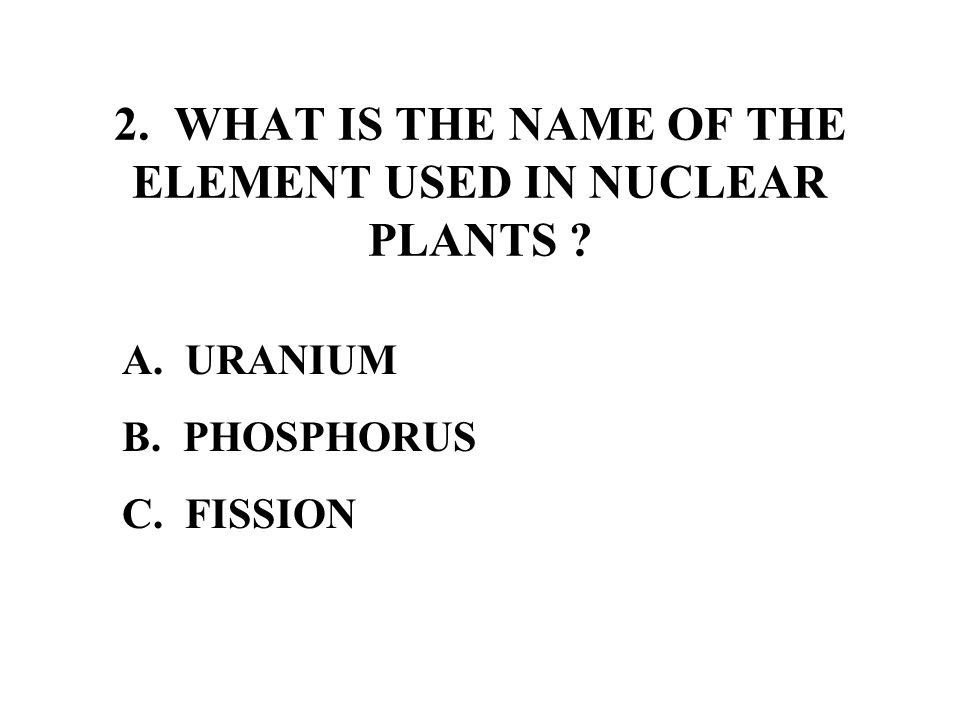 2. WHAT IS THE NAME OF THE ELEMENT USED IN NUCLEAR PLANTS A. URANIUM B. PHOSPHORUS C. FISSION