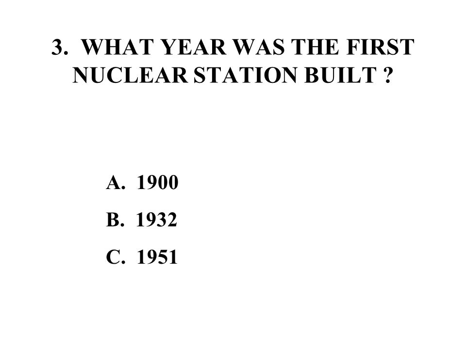 3. WHAT YEAR WAS THE FIRST NUCLEAR STATION BUILT A. 1900 B. 1932 C. 1951