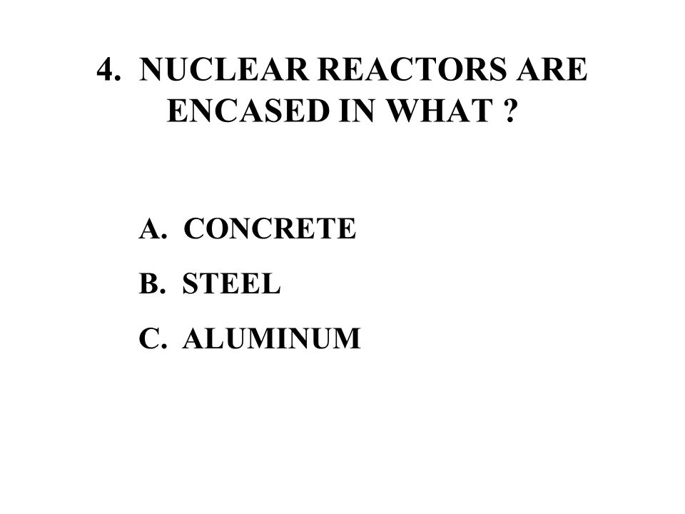 4. NUCLEAR REACTORS ARE ENCASED IN WHAT A. CONCRETE B. STEEL C. ALUMINUM