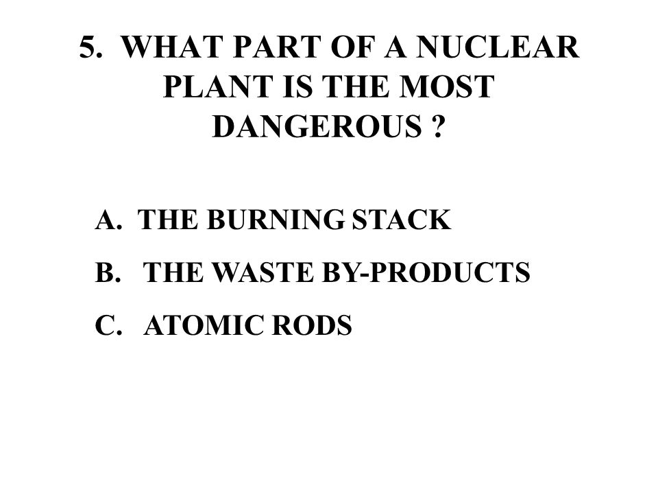 5. WHAT PART OF A NUCLEAR PLANT IS THE MOST DANGEROUS .