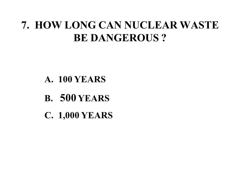 7. HOW LONG CAN NUCLEAR WASTE BE DANGEROUS A. 100 YEARS B. 500 YEARS C. 1,000 YEARS