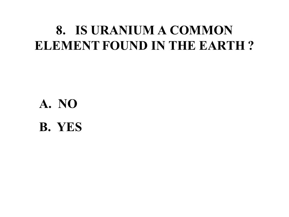 8. IS URANIUM A COMMON ELEMENT FOUND IN THE EARTH A. NO B. YES