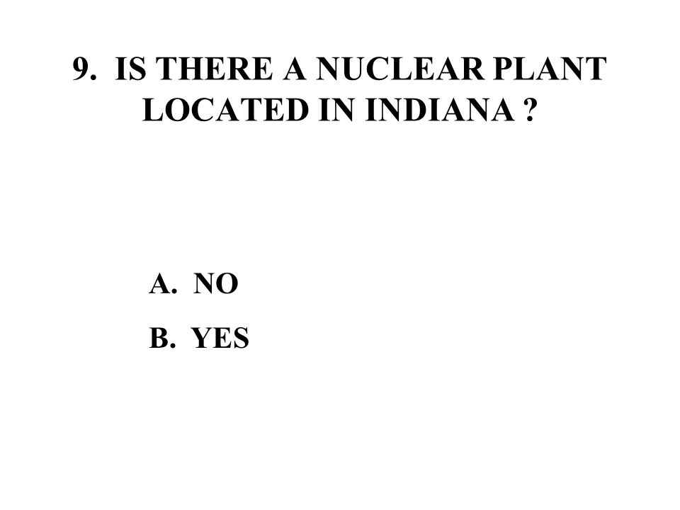 9. IS THERE A NUCLEAR PLANT LOCATED IN INDIANA A. NO B. YES