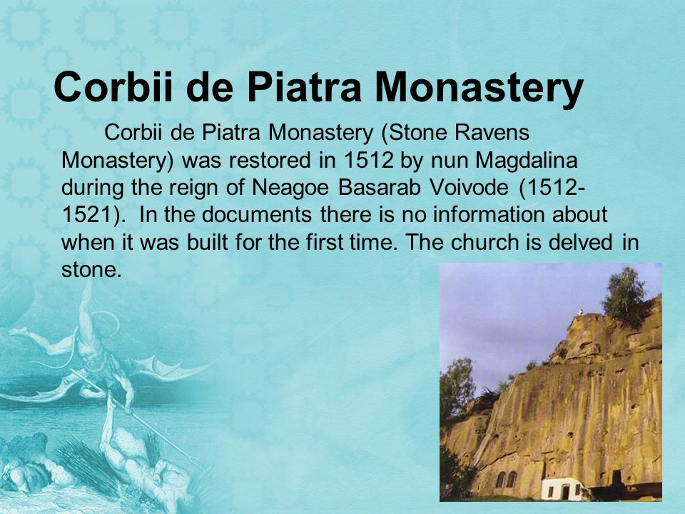 Corbii de Piatra Monastery Corbii de Piatra Monastery (Stone Ravens Monastery) was restored in 1512 by nun Magdalina during the reign of Neagoe Basarab Voivode (1512- 1521).