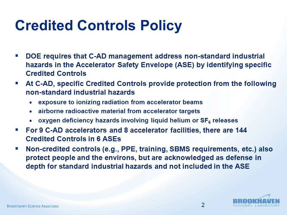 Determining Credited Controls  Determining Credited Controls is based on risk but it is an art and not a science  For a specific event, C-AD determined the event frequency range and potential consequences range by engineering judgment, actual data and/or engineering analyses  In the Table in the next slide, the green risk levels for non-standard industrial hazards are where C-AD chooses to operate the accelerators  C-AD does not operate in the orange risk levels  No hard divide between unacceptable and acceptable risk  C-AD adds additional Credited Controls to reduce risk to an acceptable level  C-AD does not operate in the red risk levels 3