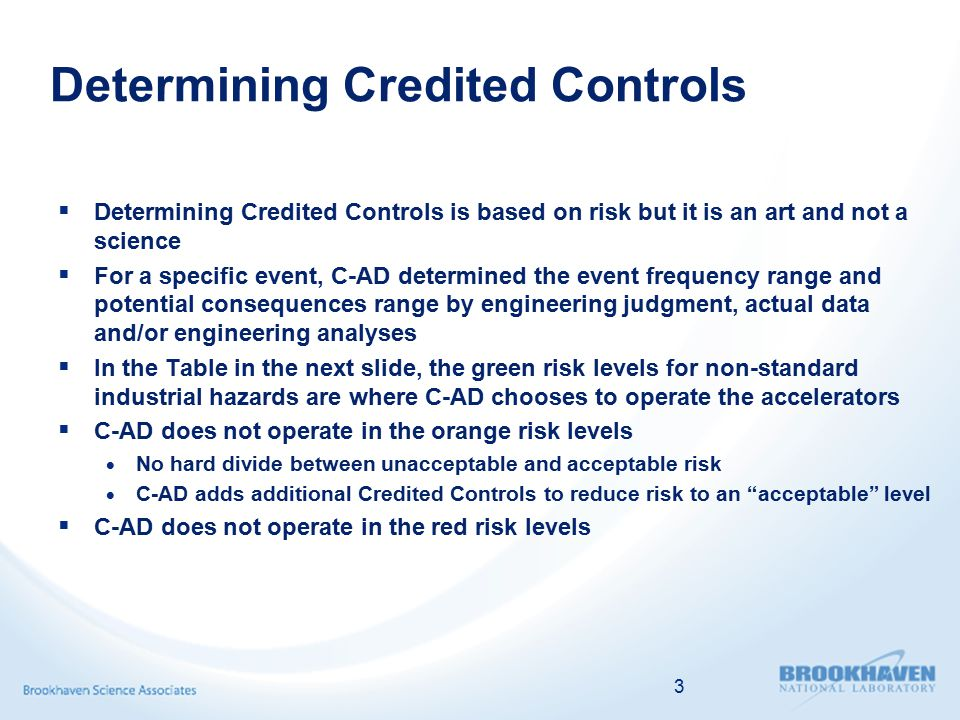 Determining Credited Controls  Determining Credited Controls is based on risk but it is an art and not a science  For a specific event, C-AD determined the event frequency range and potential consequences range by engineering judgment, actual data and/or engineering analyses  In the Table in the next slide, the green risk levels for non-standard industrial hazards are where C-AD chooses to operate the accelerators  C-AD does not operate in the orange risk levels  No hard divide between unacceptable and acceptable risk  C-AD adds additional Credited Controls to reduce risk to an acceptable level  C-AD does not operate in the red risk levels 3