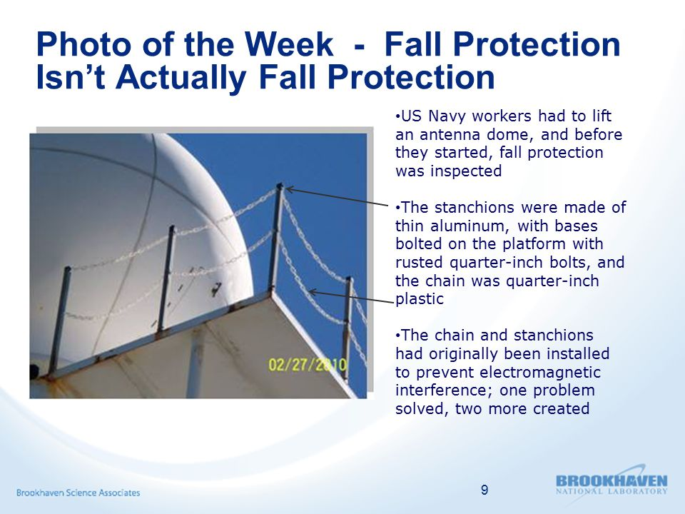 Photo of the Week - Fall Protection Isn't Actually Fall Protection 9 US Navy workers had to lift an antenna dome, and before they started, fall protection was inspected The stanchions were made of thin aluminum, with bases bolted on the platform with rusted quarter-inch bolts, and the chain was quarter-inch plastic The chain and stanchions had originally been installed to prevent electromagnetic interference; one problem solved, two more created