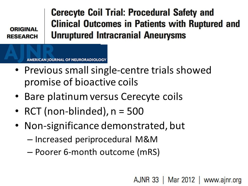 Previous small single-centre trials showed promise of bioactive coils Bare platinum versus Cerecyte coils RCT (non-blinded), n = 500 Non-significance demonstrated, but – Increased periprocedural M&M – Poorer 6-month outcome (mRS)