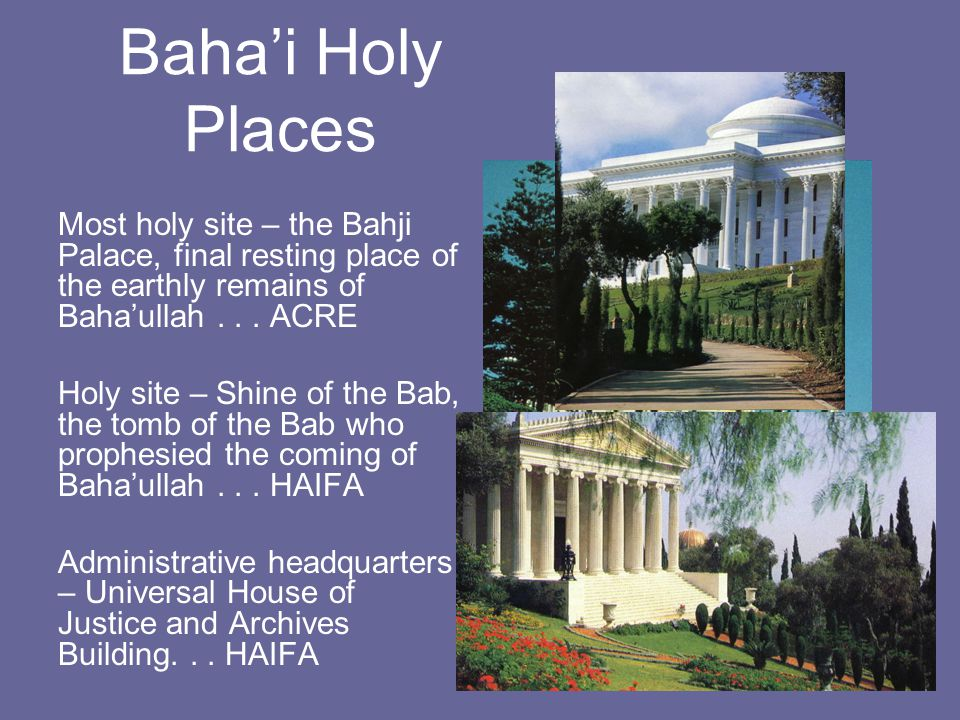 Baha'i Holy Places Most holy site – the Bahji Palace, final resting place of the earthly remains of Baha'ullah... ACRE Holy site – Shine of the Bab, t