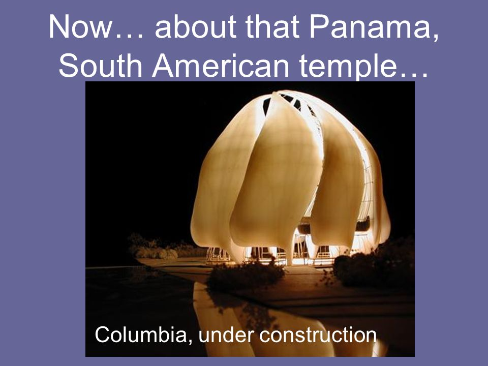 Now… about that Panama, South American temple… Columbia, under construction
