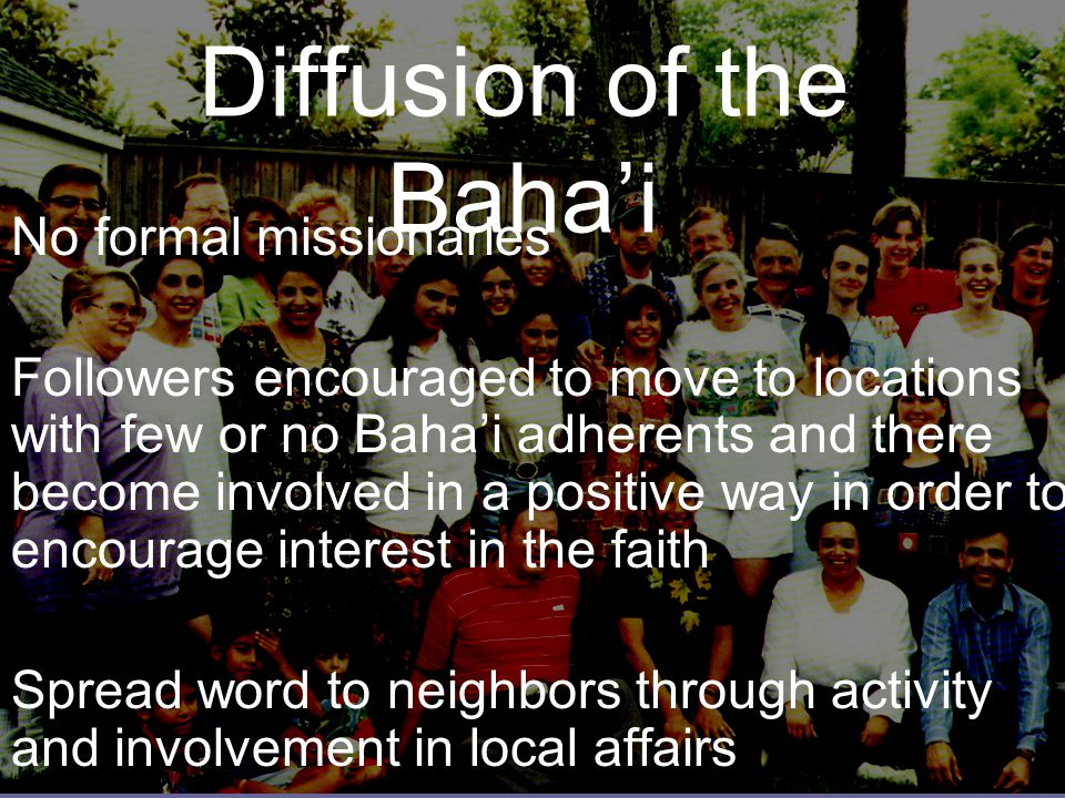 Diffusion of the Baha'i No formal missionaries Followers encouraged to move to locations with few or no Baha'i adherents and there become involved in