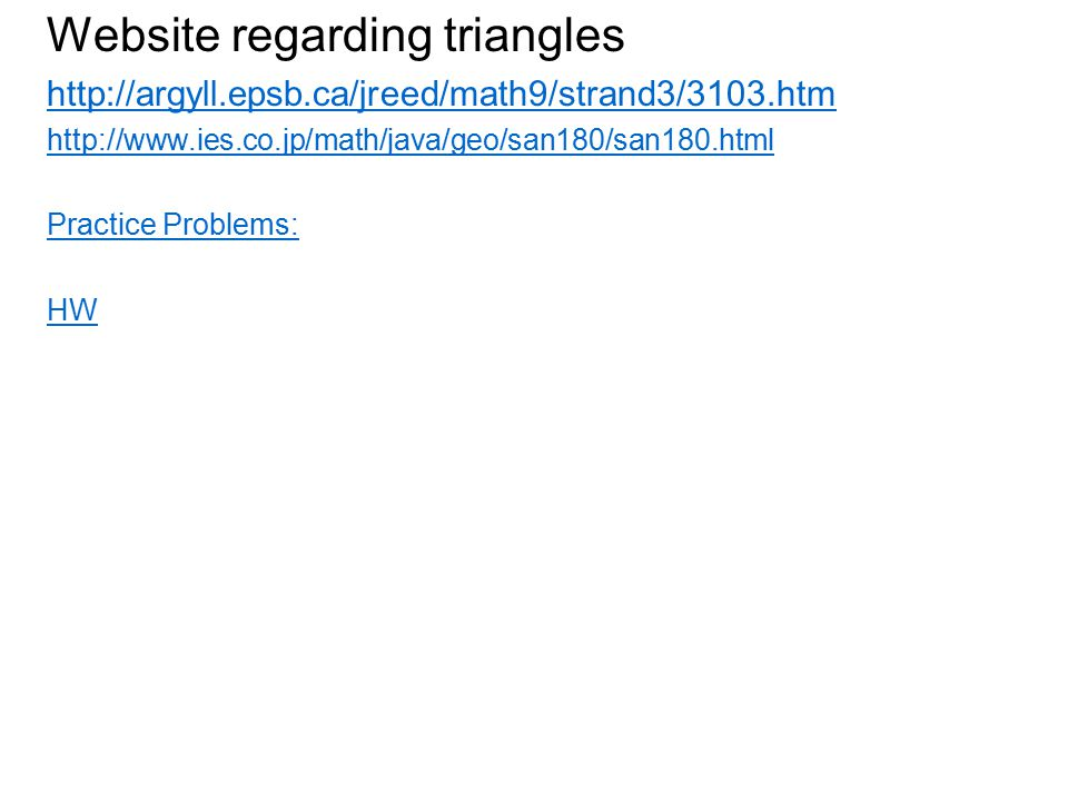 Website regarding triangles http://argyll.epsb.ca/jreed/math9/strand3/3103.htm http://www.ies.co.jp/math/java/geo/san180/san180.html Practice Problems: HW