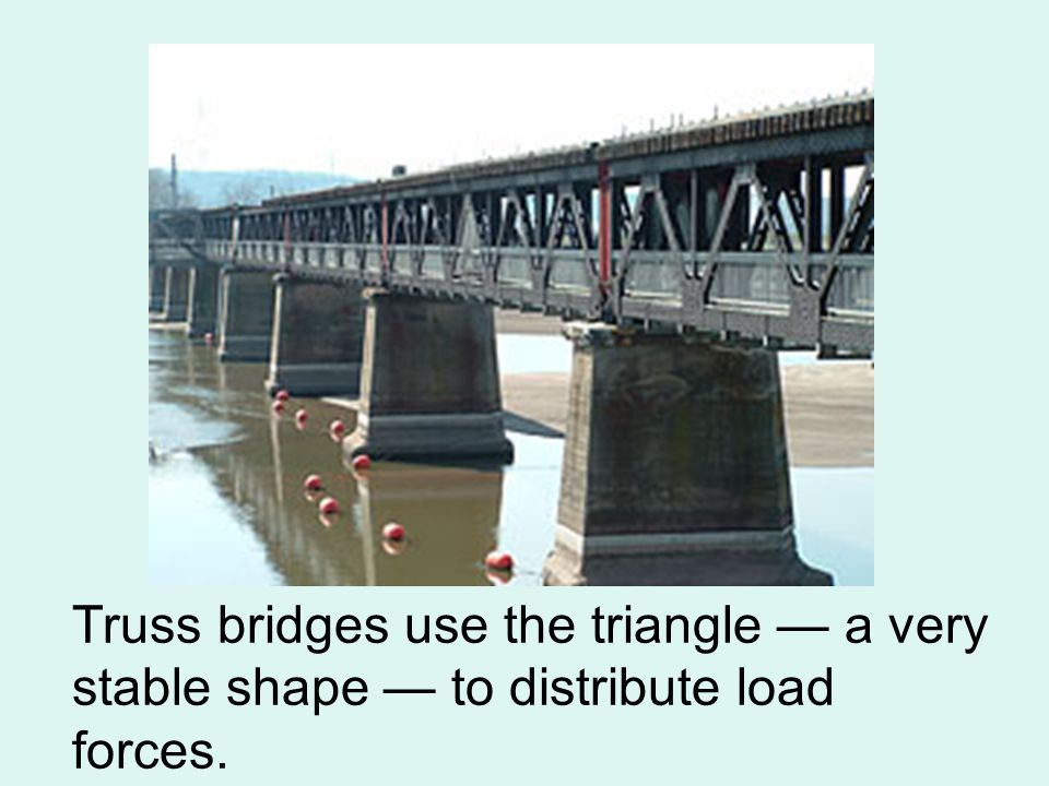 Truss bridges use the triangle — a very stable shape — to distribute load forces.
