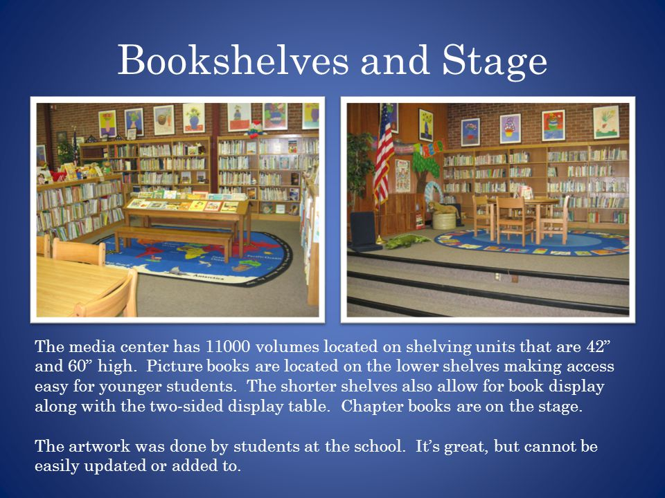 Bookshelves and Stage The media center has 11000 volumes located on shelving units that are 42 and 60 high.