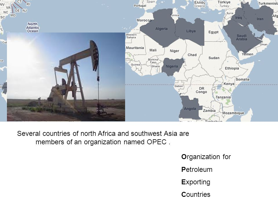Several countries of north Africa and southwest Asia are members of an organization named OPEC. Organization for Petroleum Exporting Countries