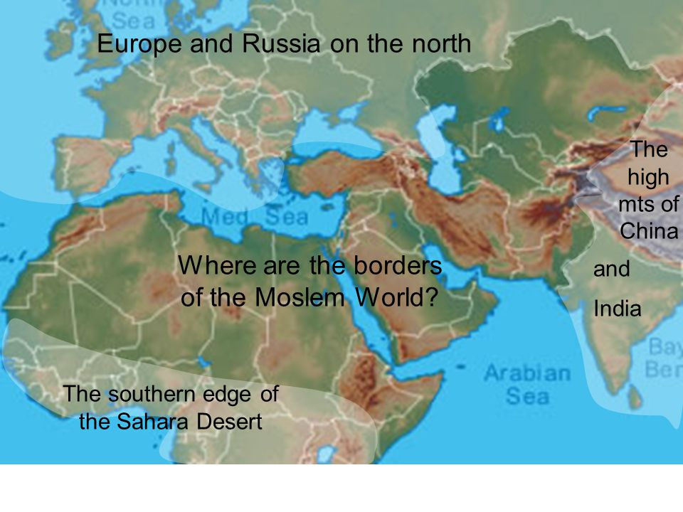 Europe and Russia on the north The southern edge of the Sahara Desert The high mts of China and Where are the borders of the Moslem World? India