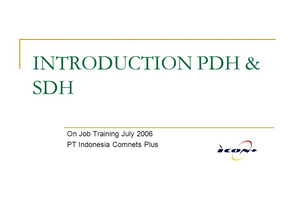 On Job Training, July 2006 PT Indonesia Comnets Plus SDH Definition SDH is a standard for 'high speed – high capacity' optical telecommunication networks ; more spesifically a synchronous digital hierarchy.
