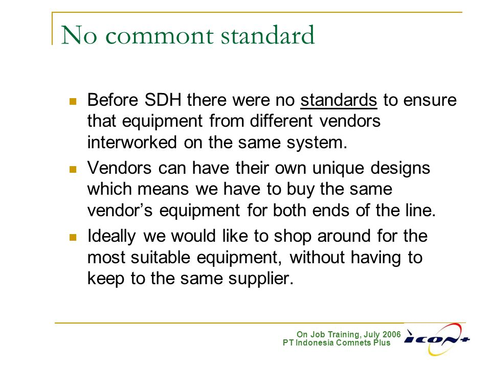 On Job Training, July 2006 PT Indonesia Comnets Plus No commont standard Before SDH there were no standards to ensure that equipment from different ve