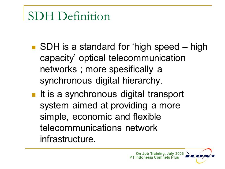 On Job Training, July 2006 PT Indonesia Comnets Plus SDH Definition SDH is a standard for 'high speed – high capacity' optical telecommunication netwo