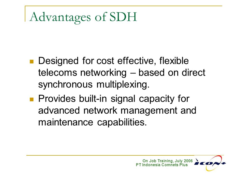 On Job Training, July 2006 PT Indonesia Comnets Plus Advantages of SDH Designed for cost effective, flexible telecoms networking – based on direct syn