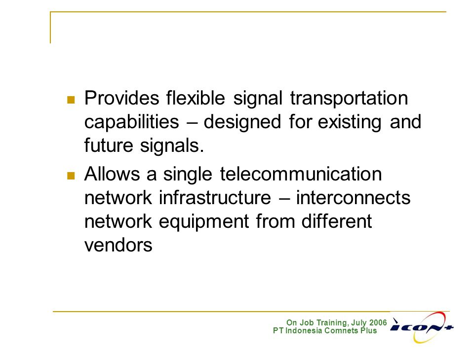On Job Training, July 2006 PT Indonesia Comnets Plus Provides flexible signal transportation capabilities – designed for existing and future signals.