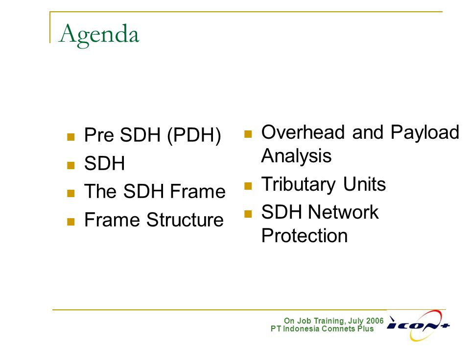 On Job Training, July 2006 PT Indonesia Comnets Plus Agenda Pre SDH (PDH) SDH The SDH Frame Frame Structure Overhead and Payload Analysis Tributary Un