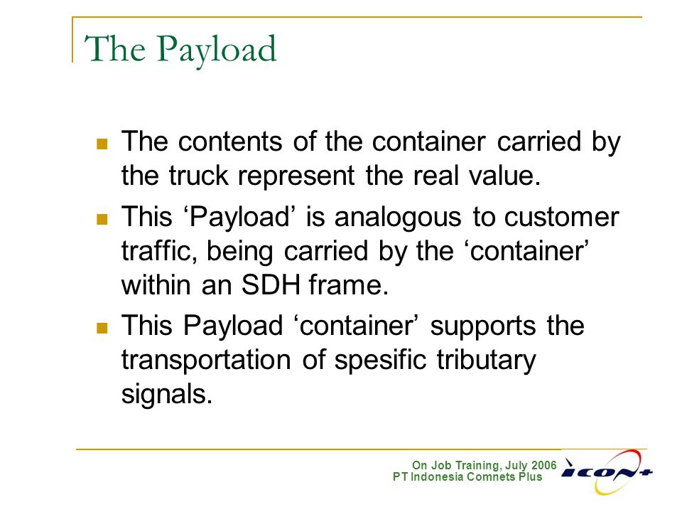 On Job Training, July 2006 PT Indonesia Comnets Plus The Payload The contents of the container carried by the truck represent the real value. This 'Pa