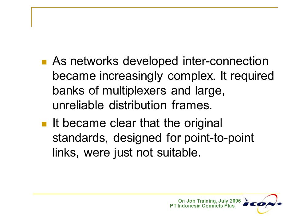 On Job Training, July 2006 PT Indonesia Comnets Plus As networks developed inter-connection became increasingly complex. It required banks of multiple