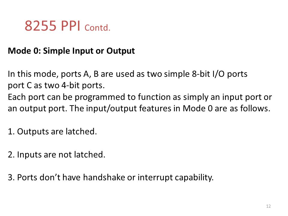 8255 PPI Contd. 12 Mode 0: Simple Input or Output In this mode, ports A, B are used as two simple 8-bit I/O ports port C as two 4-bit ports. Each port