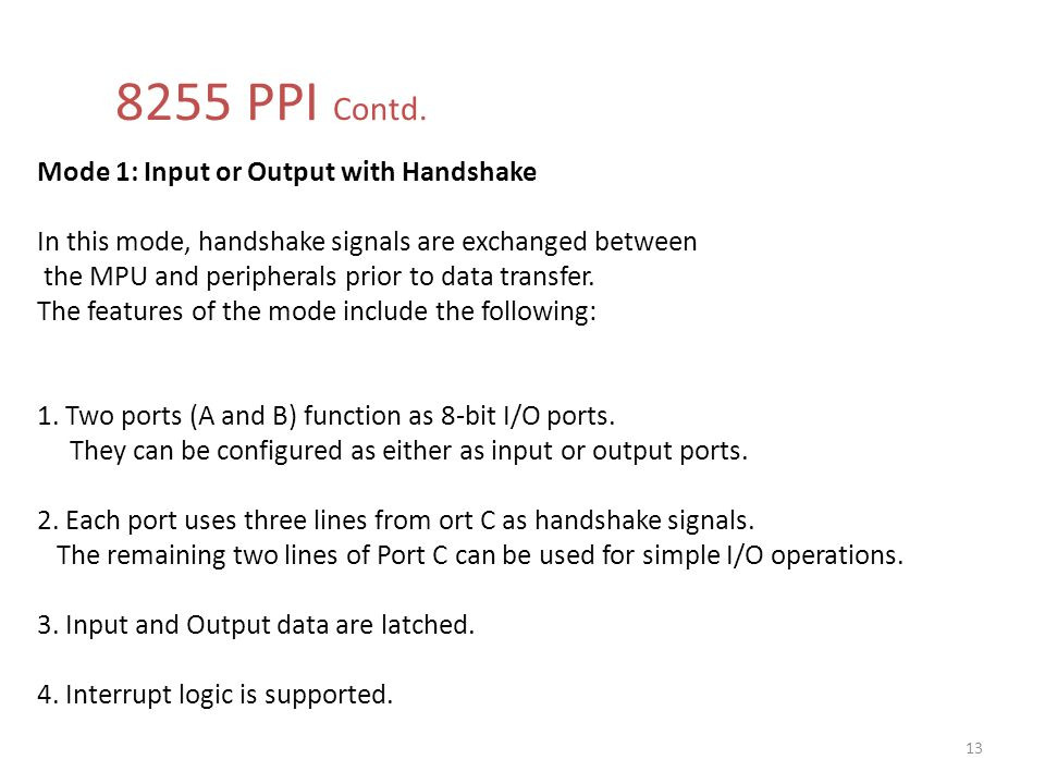 8255 PPI Contd. 13 Mode 1: Input or Output with Handshake In this mode, handshake signals are exchanged between the MPU and peripherals prior to data