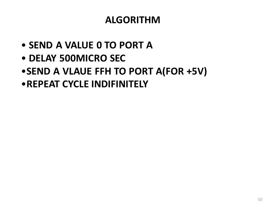 ALGORITHM SEND A VALUE 0 TO PORT A DELAY 500MICRO SEC SEND A VLAUE FFH TO PORT A(FOR +5V) REPEAT CYCLE INDIFINITELY 50