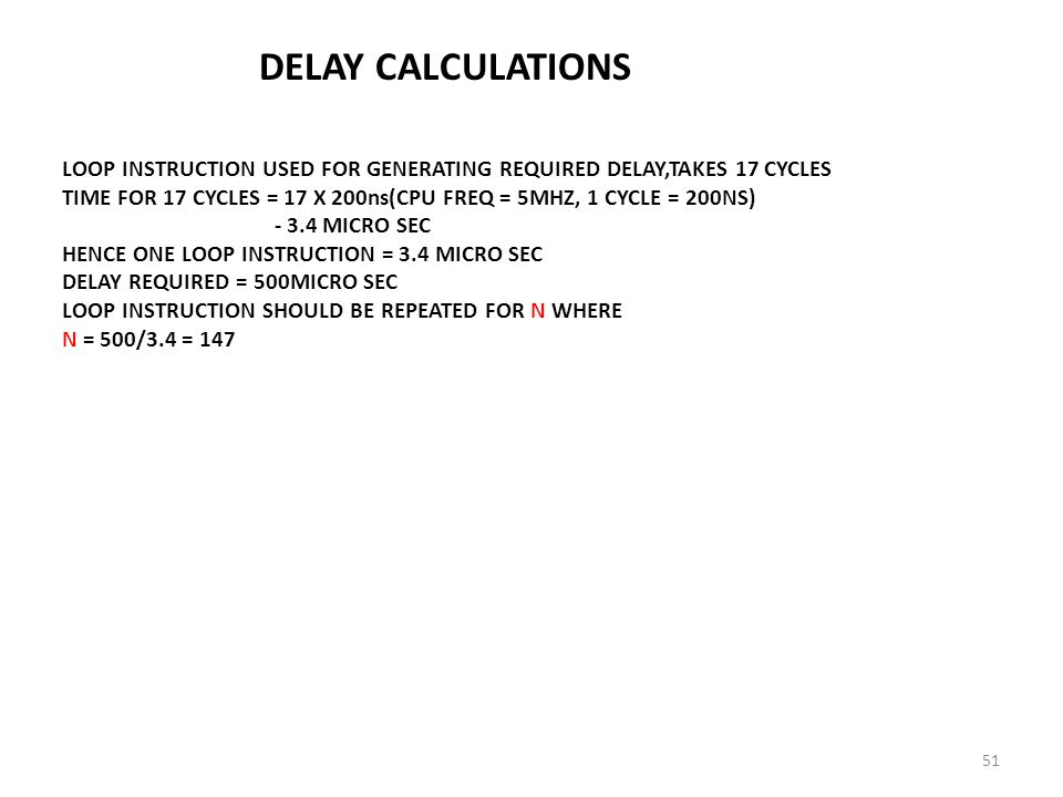 DELAY CALCULATIONS LOOP INSTRUCTION USED FOR GENERATING REQUIRED DELAY,TAKES 17 CYCLES TIME FOR 17 CYCLES = 17 X 200ns(CPU FREQ = 5MHZ, 1 CYCLE = 200NS) - 3.4 MICRO SEC HENCE ONE LOOP INSTRUCTION = 3.4 MICRO SEC DELAY REQUIRED = 500MICRO SEC LOOP INSTRUCTION SHOULD BE REPEATED FOR N WHERE N = 500/3.4 = 147 51