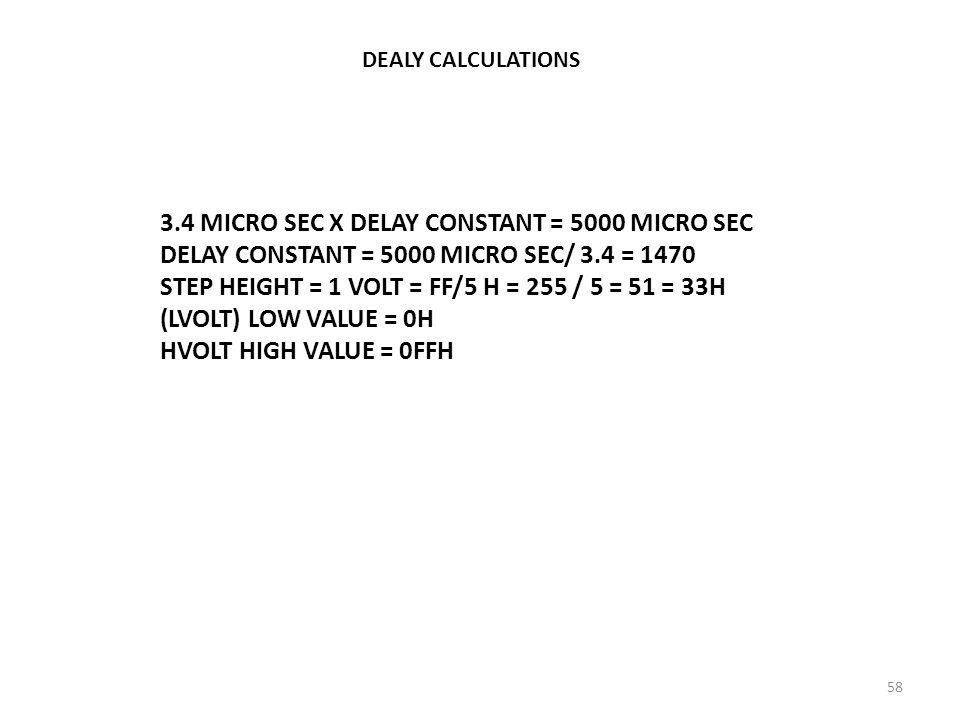 DEALY CALCULATIONS 3.4 MICRO SEC X DELAY CONSTANT = 5000 MICRO SEC DELAY CONSTANT = 5000 MICRO SEC/ 3.4 = 1470 STEP HEIGHT = 1 VOLT = FF/5 H = 255 / 5
