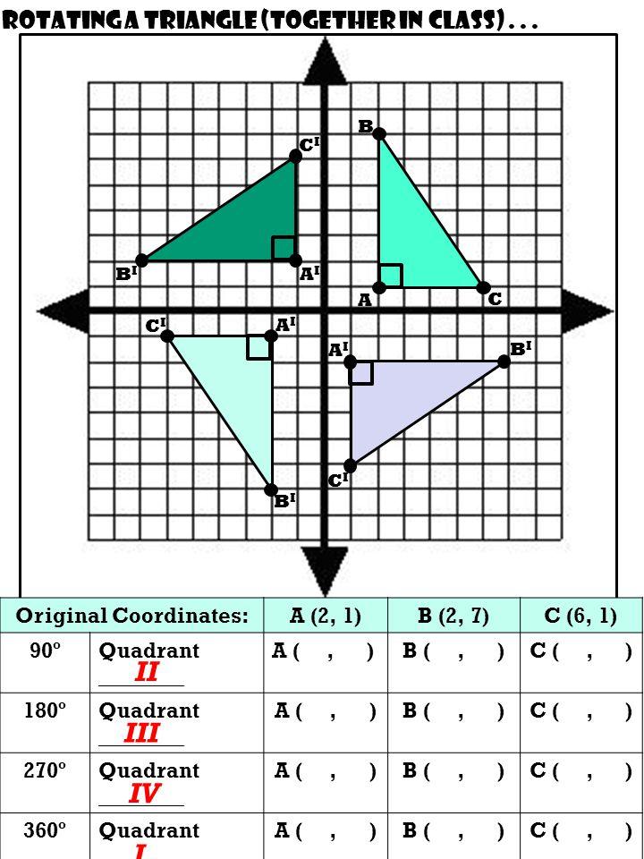 Original Coordinates:A (2, 1)B (2, 7)C (6, 1) 90ºQuadrant ________ A (, )B (, )C (, ) 180ºQuadrant ________ A (, )B (, )C (, ) 270ºQuadrant ________ A (, )B (, )C (, ) 360ºQuadrant ________ A (, )B (, )C (, ) Rotating a triangle (together in class)...