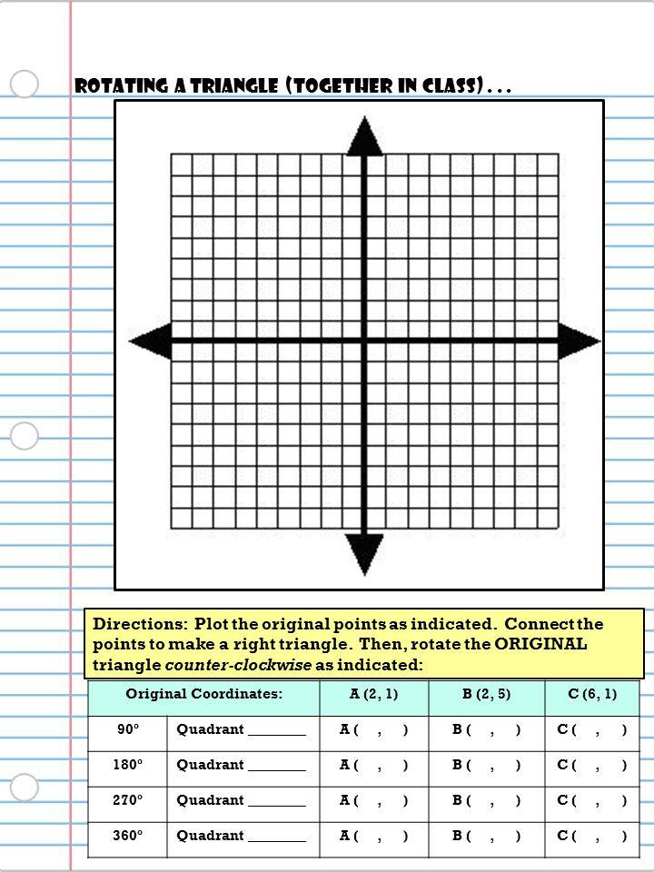Original Coordinates:A (2, 1)B (2, 5)C (6, 1) 90ºQuadrant ________A (, )B (, )C (, ) 180ºQuadrant ________A (, )B (, )C (, ) 270ºQuadrant ________A (,