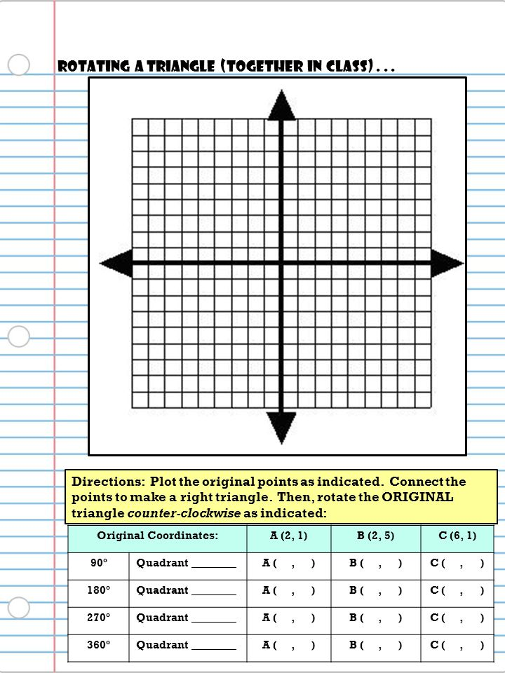Original Coordinates:A (2, 1)B (2, 5)C (6, 1) 90ºQuadrant ________A (, )B (, )C (, ) 180ºQuadrant ________A (, )B (, )C (, ) 270ºQuadrant ________A (, )B (, )C (, ) 360ºQuadrant ________A (, )B (, )C (, ) Directions: Plot the original points as indicated.