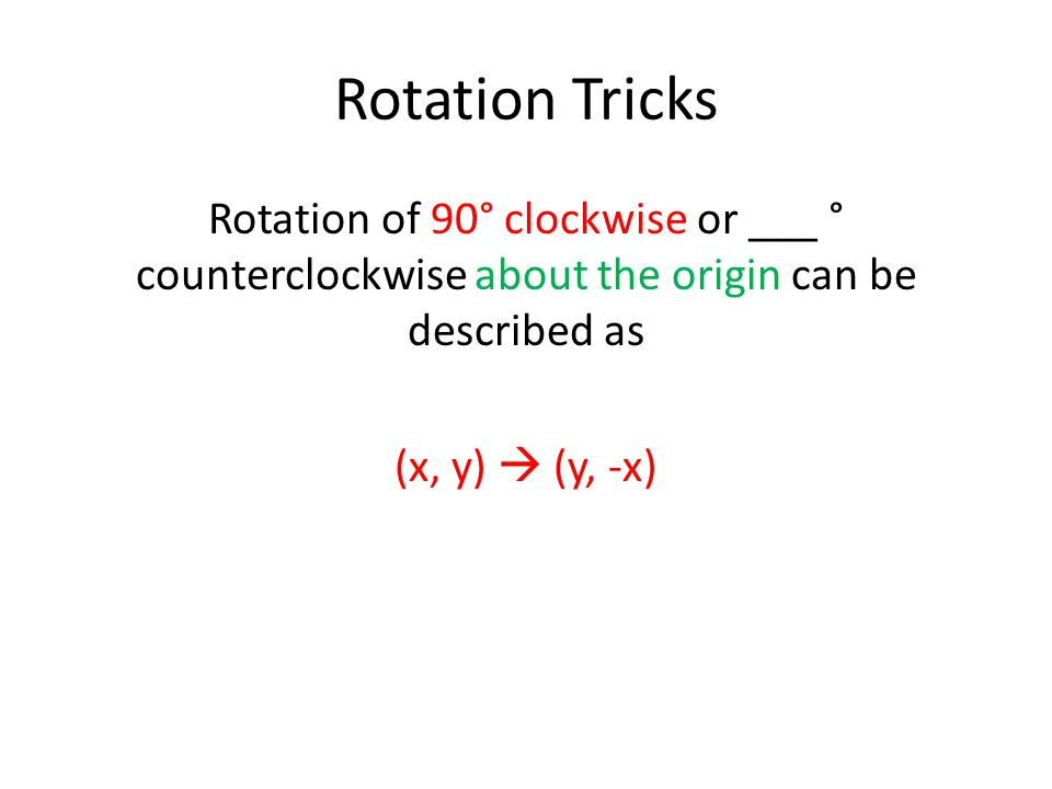 Rotation Tricks Rotation of 90° clockwise or ___ ° counterclockwise about the origin can be described as (x, y)  (y, -x)