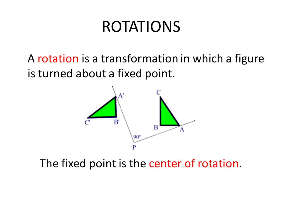 ROTATIONS A rotation is a transformation in which a figure is turned about a fixed point. The fixed point is the center of rotation.
