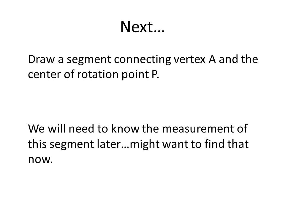 Next… Draw a segment connecting vertex A and the center of rotation point P. We will need to know the measurement of this segment later…might want to