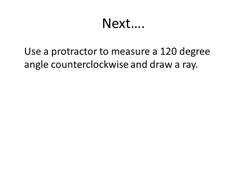 Next…. Use a protractor to measure a 120 degree angle counterclockwise and draw a ray.