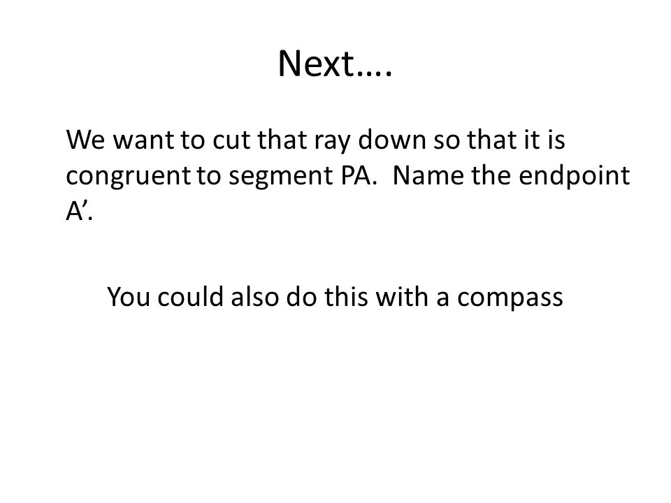 Next…. We want to cut that ray down so that it is congruent to segment PA. Name the endpoint A'. You could also do this with a compass